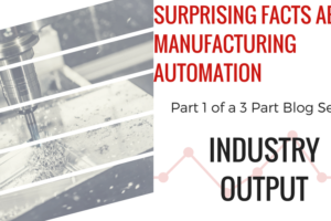 Surprising Facts About Manufacturing Automation–Part 1: Industry Output