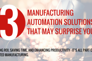 Three Manufacturing Automation Solutions that May Surprise You